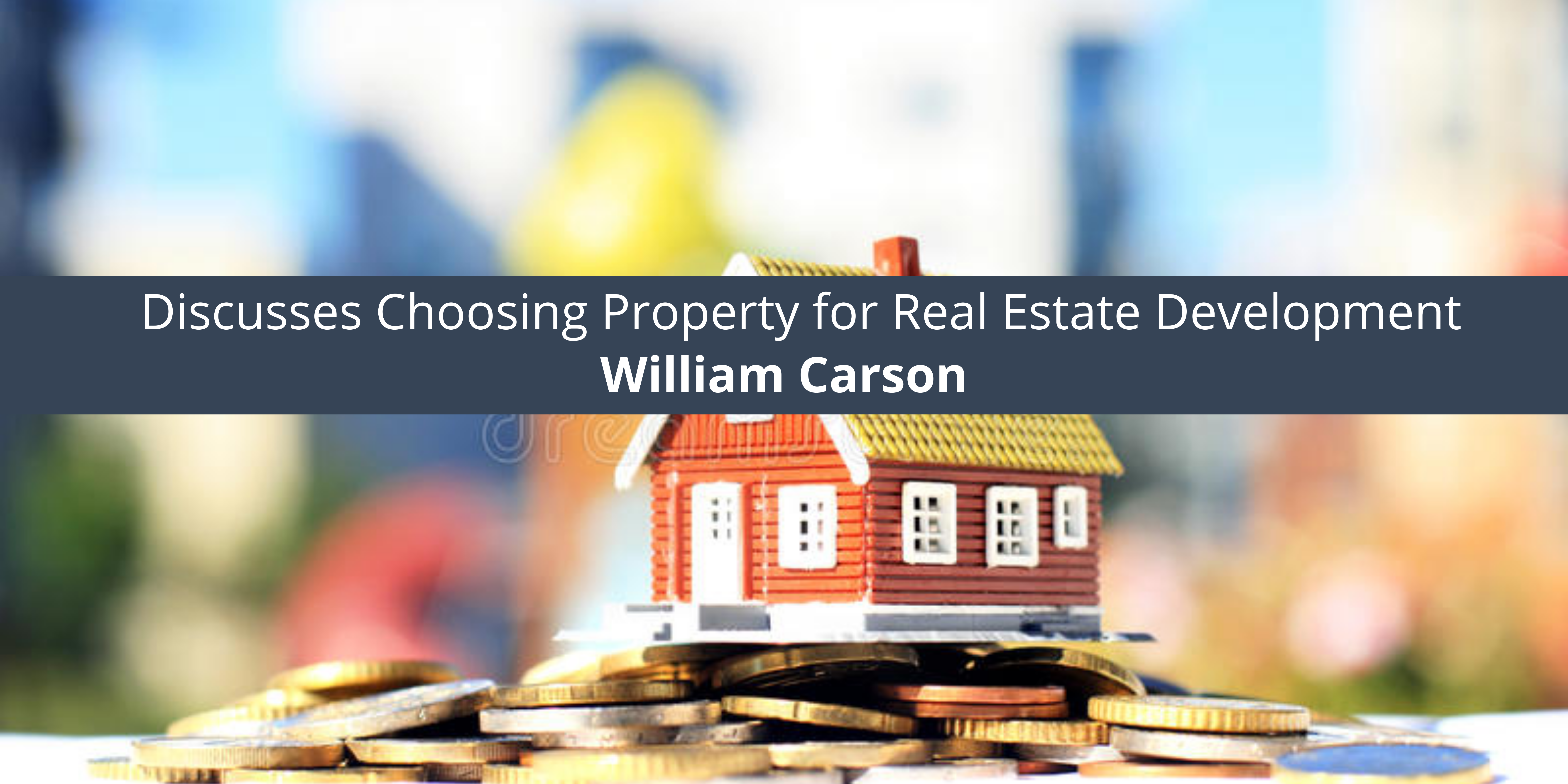 William Carson Discusses Choosing Property for Real Estate Development
